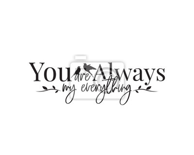 You are always my everything, vector. Wording design, lettering. Wall decals, wall artwork, Art Decor, poster design isolated on white background. Cup Design, Greeting card Design, Banner...